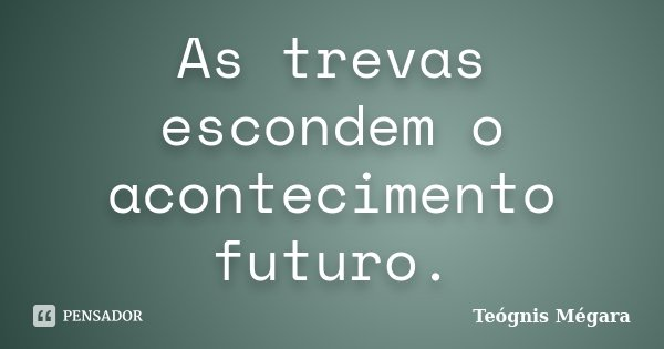 As trevas escondem o acontecimento futuro.... Frase de Teógnis Mégara.