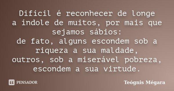 Difícil é reconhecer de longe / a índole de muitos, por mais que sejamos sábios: / de fato, alguns escondem sob a riqueza a sua maldade, / outros, sob a miseráv... Frase de Teógnis Mégara.