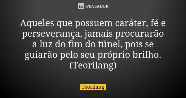Aqueles que possuem caráter, fé e perseverança, jamais procurarão a luz do fim do túnel, pois se guiarão pelo seu próprio brilho. (Teorilang)... Frase de Teorilang.