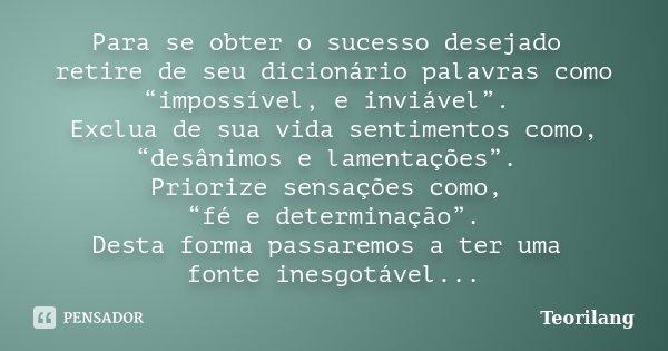 """Para se obter o sucesso desejado retire de seu dicionário palavras como """"impossível, e inviável"""". Exclua de sua vida sentimentos como, """"desânimos e lamentações""""... Frase de Teorilang."""