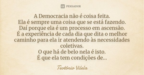 A Democracia não é coisa feita. Ela é sempre uma coisa que se está fazendo. Daí porque ela é um processo em ascensão. É a experiência de cada dia que dita o mel... Frase de Teotônio Vilela.