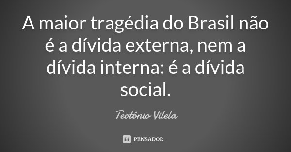 A maior tragédia do Brasil não é a dívida externa, nem a dívida interna: é a dívida social.... Frase de Teotônio Vilela.