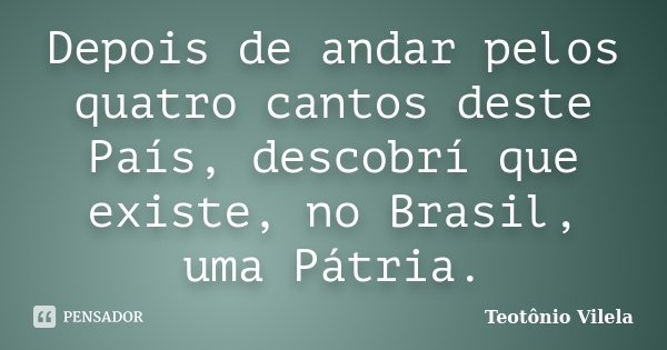Depois de andar pelos quatro cantos deste País, descobrí que existe, no Brasil, uma Pátria.... Frase de Teotônio Vilela.