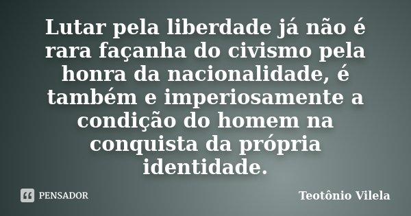 Lutar pela liberdade já não é rara façanha do civismo pela honra da nacionalidade, é também e imperiosamente a condição do homem na conquista da própria identid... Frase de Teotônio vilela.