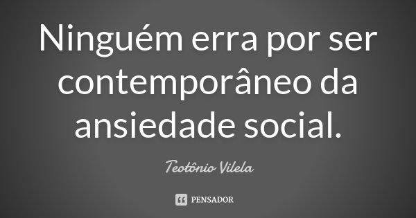 Ninguém erra por ser contemporâneo da ansiedade social.... Frase de Teotônio Vilela.
