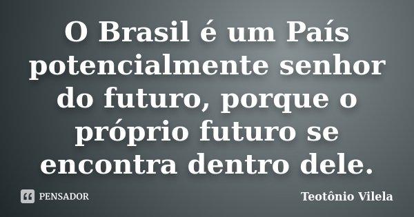 O Brasil é um País potencialmente senhor do futuro, porque o próprio futuro se encontra dentro dele.... Frase de Teotônio Vilela.