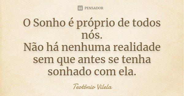 O Sonho é próprio de todos nós. Não há nenhuma realidade sem que antes se tenha sonhado com ela.... Frase de Teotônio Vilela.