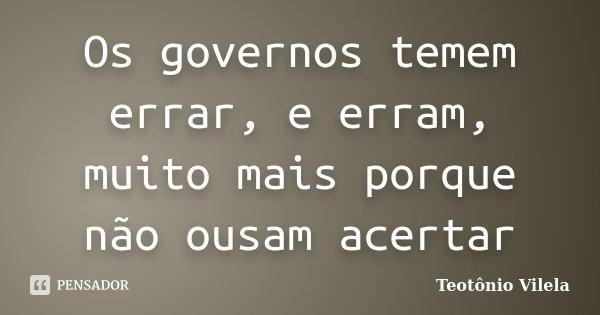 Os governos temem errar, e erram, muito mais porque não ousam acertar... Frase de Teotônio Vilela.