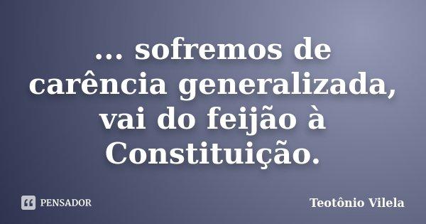 ... sofremos de carência generalizada, vai do feijão à Constituição.... Frase de Teotônio Vilela.