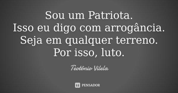 Sou um Patriota. Isso eu digo com arrogância. Seja em qualquer terreno. Por isso, luto.... Frase de Teotônio Vilela.