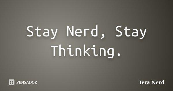 Stay Nerd, Stay Thinking.... Frase de Tera Nerd.