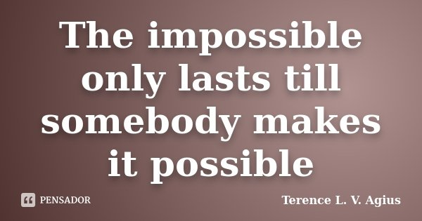The impossible only lasts till somebody makes it possible... Frase de Terence L. V. Agius.
