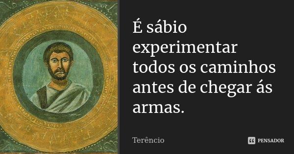 É sábio experimentar todos os caminhos antes de chegar ás armas.... Frase de Terêncio.