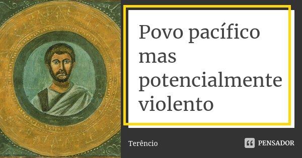 Povo pacífico mas potencialmente violento... Frase de Terencio.