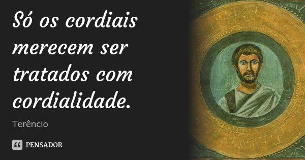 Só os cordiais merecem ser tratados com cordialidade.... Frase de Terêncio.
