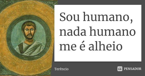 Sou humano, nada humano me é alheio... Frase de Terêncio.