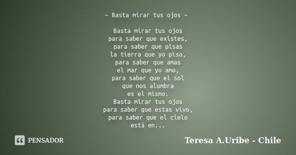 ~ Basta mirar tus ojos ~ Basta mirar tus ojos para saber que existes, para saber que pisas la tierra que yo piso, para saber que amas el mar que yo amo, para sa... Frase de Teresa A.Uribe - Chile.