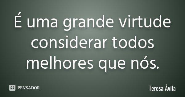 É uma grande virtude considerar todos melhores que nós.... Frase de Teresa Ávila.