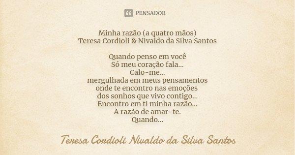 Minha razão (a quatro mãos) Teresa Cordioli & Nivaldo da Silva Santos Quando penso em você Só meu coração fala... Calo-me... mergulhada em meus pensamentos ... Frase de Teresa Cordioli Nivaldo da Silva Santos.
