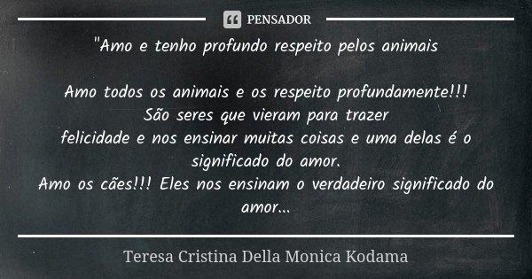 """""""Amo e tenho profundo respeito pelos animais Amo todos os animais e os respeito profundamente!!! São seres que vieram para trazer felicidade e nos ensinar ... Frase de Teresa Cristina Della Monica Kodama."""