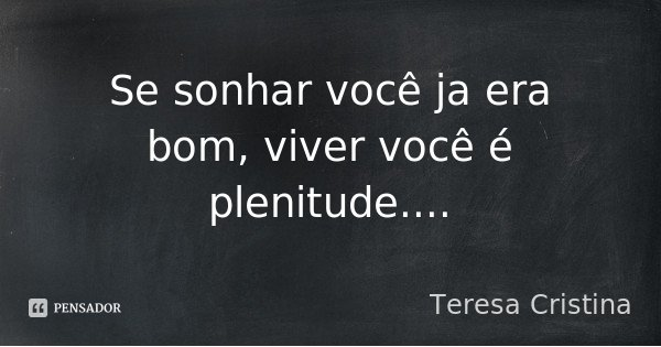 Se sonhar você ja era bom, viver você é plenitude....... Frase de Teresa Cristina.