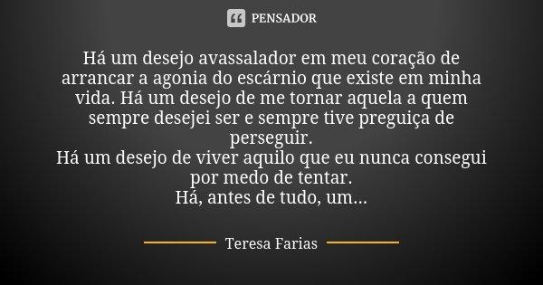 Há um desejo avassalador em meu coração de arrancar a agonia do escárnio que existe em minha vida. Há um desejo de me tornar aquela a quem sempre desejei ser e ... Frase de Teresa Farias.