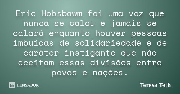 Eric Hobsbawm foi uma voz que nunca se calou e jamais se calará enquanto houver pessoas imbuídas de solidariedade e de caráter instigante que não aceitam essas ... Frase de Teresa Teth.