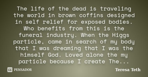 The life of the dead is traveling the world in brown coffins designed in self relief for exposed bodies. Who benefits from this is the funeral industry. When th... Frase de Teresa Teth.