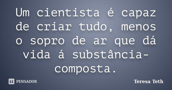 Um cientista é capaz de criar tudo, menos o sopro de ar que dá vida á substância-composta.... Frase de Teresa Teth.