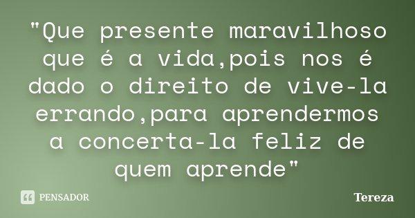 """""""Que presente maravilhoso que é a vida,pois nos é dado o direito de vive-la errando,para aprendermos a concerta-la feliz de quem aprende""""... Frase de Tereza."""