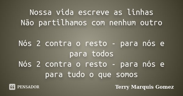 Nossa vida escreve as linhas Não partilhamos com nenhum outro Nós 2 contra o resto - para nós e para todos Nós 2 contra o resto - para nós e para tudo o que som... Frase de Terry Marquis Gomez.
