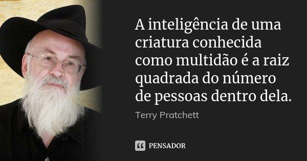 A inteligência de uma criatura conhecida como multidão é a raiz quadrada do número de pessoas dentro dela.... Frase de Terry Pratchett.