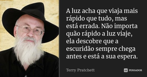 A luz acha que viaja mais rápido que tudo, mas está errada. Não importa quão rápido a luz viaje, ela descobre que a escuridão sempre chega antes e está a sua es... Frase de Terry Pratchett.