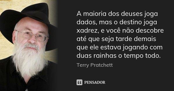 A maioria dos deuses joga dados, mas o destino joga xadrez, e você não descobre até que seja tarde demais que ele estava jogando com duas rainhas o tempo todo.... Frase de Terry Pratchett.