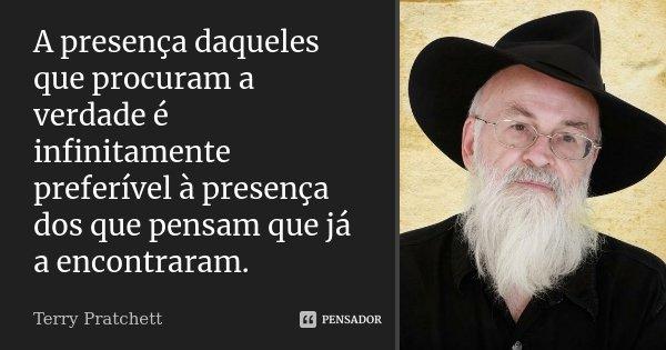 A presença daqueles que procuram a verdade é infinitamente preferível à presença dos que pensam que já a encontraram.... Frase de Terry Pratchett.