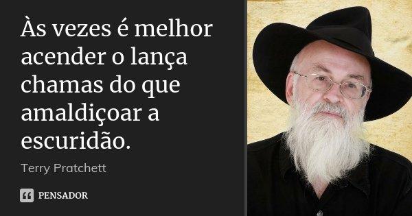 Às vezes é melhor acender o lança chamas do que amaldiçoar a escuridão.... Frase de Terry Pratchett.