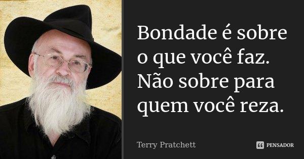 Bondade é sobre o que você faz. Não sobre para quem você reza.... Frase de Terry Pratchett.