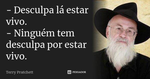- Desculpa lá estar vivo. - Ninguém tem desculpa por estar vivo.... Frase de Terry Pratchett.