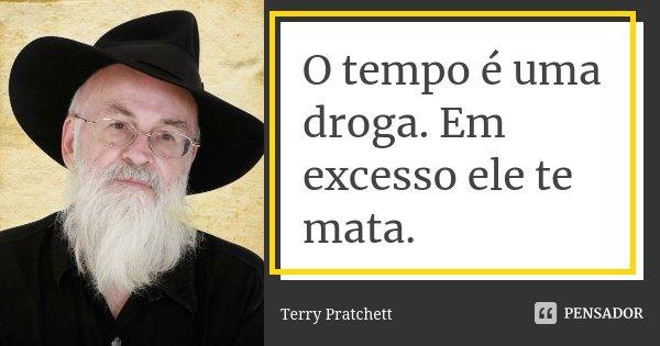 O tempo é uma droga. Em excesso ele te mata.... Frase de Terry Pratchett.