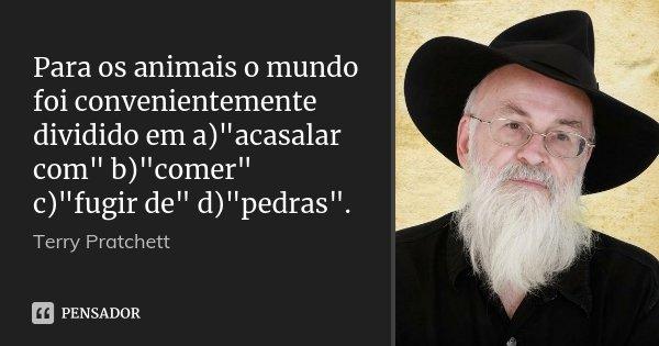 """Para os animais o mundo foi convenientemente dividido em a)""""acasalar com"""" b)""""comer"""" c)""""fugir de"""" d)""""pedras"""".... Frase de Terry Pratchett."""