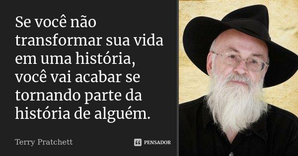 Se você não transformar sua vida em uma história, você vai acabar se tornando parte da história de alguém.... Frase de Terry Pratchett.