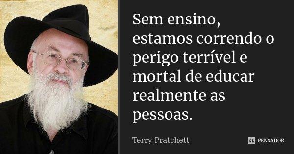 Sem ensino, estamos correndo o perigo terrível e mortal de educar realmente as pessoas.... Frase de Terry Pratchett.