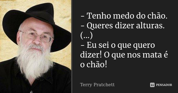 -Tenho medo do chão. - Queres dizer alturas. (...) - Eu sei o que quero dizer! O que nos mata é o chão!... Frase de Terry Pratchett.