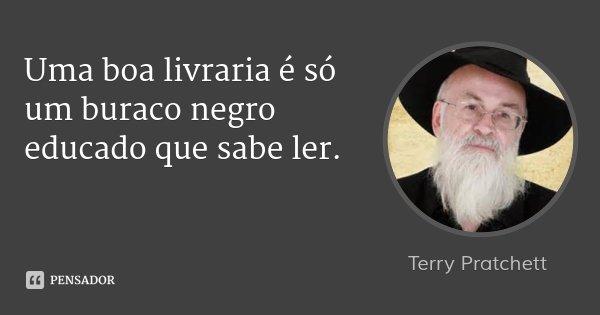 Uma boa livraria é só um buraco negro educado que sabe ler.... Frase de Terry Pratchett.