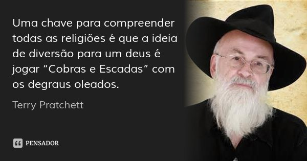 """Uma chave para compreender todas as religiões é que a ideia de diversão para um deus é jogar """"Cobras e Escadas"""" com os degraus oleados.... Frase de Terry Pratchett."""