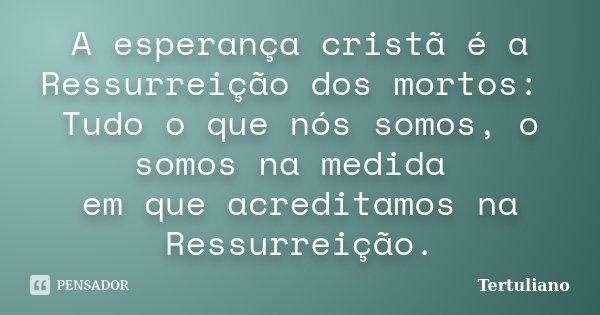 A esperança cristã é a Ressurreição dos mortos: Tudo o que nós somos, o somos na medida em que acreditamos na Ressurreição.... Frase de Tertuliano..