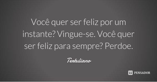 Você quer ser feliz por um instante? Vingue-se. Você quer ser feliz para sempre? Perdoe.... Frase de Tertuliano.