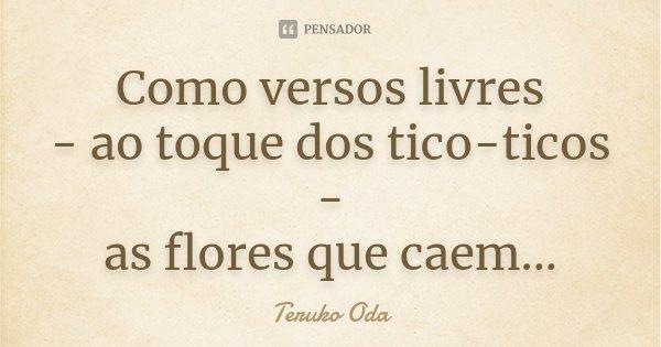 Como versos livres - ao toque dos tico-ticos - as flores que caem...... Frase de Teruko Oda.