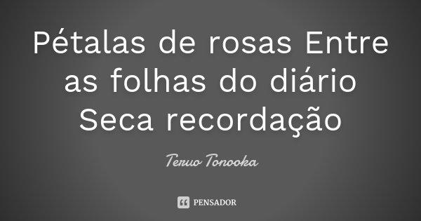 Pétalas de rosas Entre as folhas do diário Seca recordação... Frase de Teruo Tonooka.
