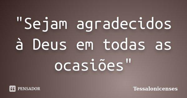 """""""Sejam agradecidos à Deus em todas as ocasiões""""... Frase de Tessalonicenses."""